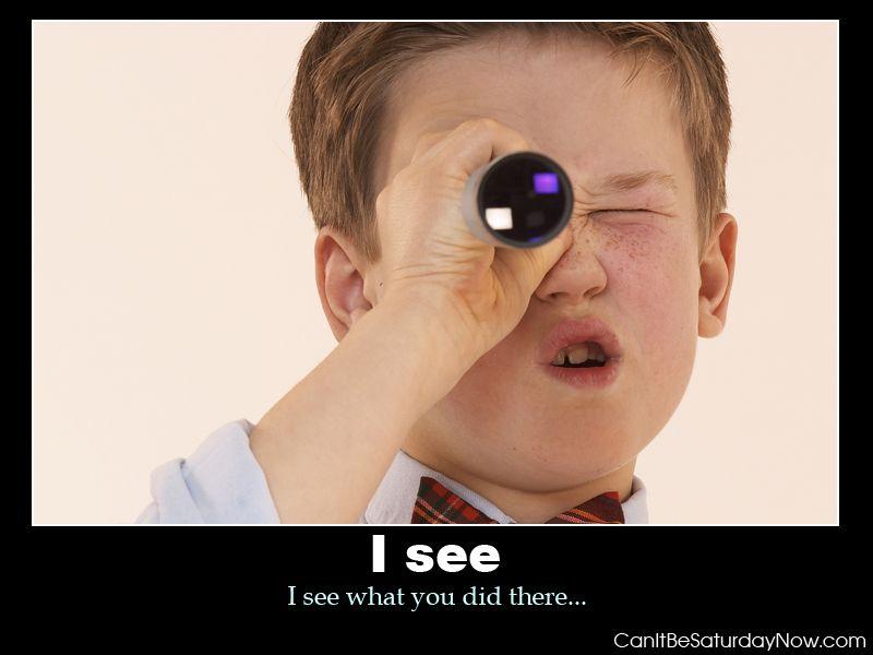 I see kid